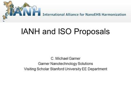 IANH and ISO Proposals C. Michael Garner Garner Nanotechnology Solutions Visiting Scholar Stanford University EE Department.