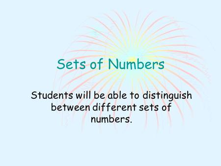 Sets of Numbers Students will be able to distinguish between different sets of numbers.