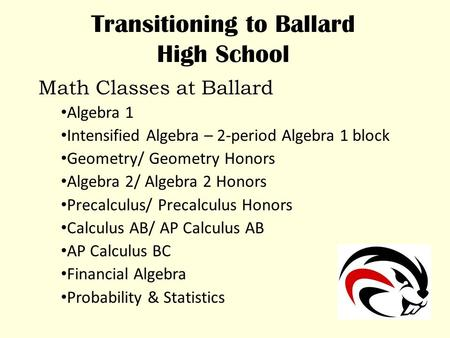 Transitioning to Ballard High School Math Classes at Ballard Algebra 1 Intensified Algebra – 2-period Algebra 1 block Geometry/ Geometry Honors Algebra.