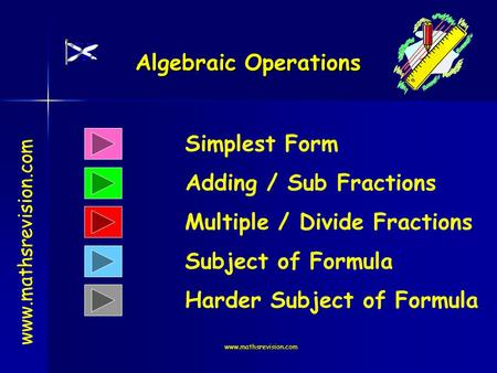 Www.mathsrevision.com Algebraic Operations Simplest Form Adding / Sub Fractions www.mathsrevision.com Multiple / Divide Fractions Subject of Formula Harder.