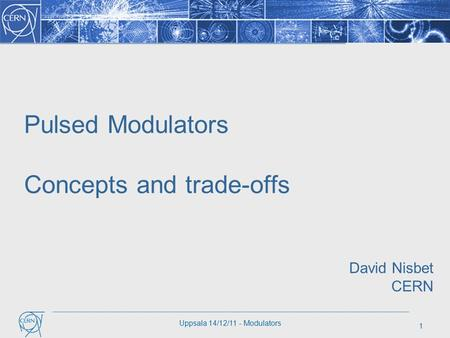 1 Uppsala 14/12/11 - Modulators Pulsed Modulators Concepts and trade-offs David Nisbet CERN.
