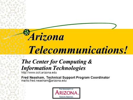 Arizona Telecommunications! The Center for Computing & Information Technologies  Fred Neasham, Technical Support Program Coordinator.