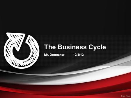 "The Business Cycle Mr. Donecker 10/4/12. Bell Activity Last year, the President said, ""Right now, a company can get a tax break for moving a plant over-seas."""