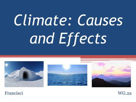 Climate: Causes and Effects Francisci WG.2a. What is Climate? Climate: Climate is the usual predictable pattern of weather of an area over a long period.