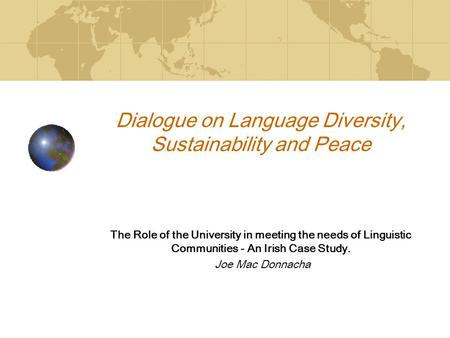 Dialogue on Language Diversity, Sustainability and Peace The Role of the University in meeting the needs of Linguistic Communities - An Irish Case Study.