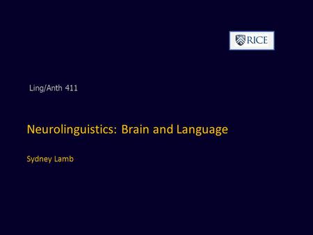 Neurolinguistics: Brain and Language Sydney Lamb Ling/Anth 411.
