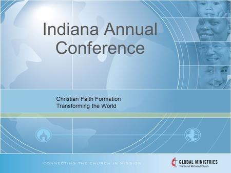 Indiana Annual Conference Christian Faith Formation Transforming the World.