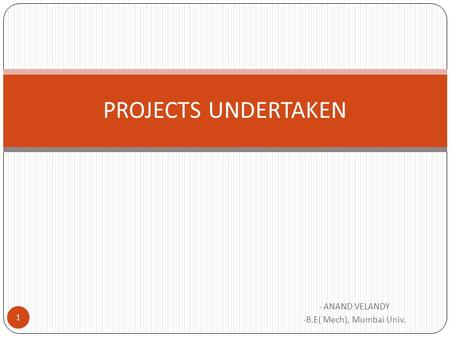 - ANAND VELANDY - B.E( Mech), Mumbai Univ. PROJECTS UNDERTAKEN 1.