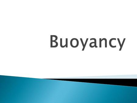  Buoyancy is the upward force of a fluid on an object less dense than itself. That is, the overall density of the object must be less than the density.