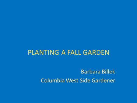 PLANTING A FALL GARDEN Barbara Billek Columbia West Side Gardener.