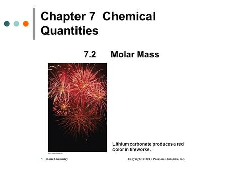 1 Chapter 7 Chemical Quantities 7.2 Molar Mass Basic Chemistry Copyright © 2011 Pearson Education, Inc. Lithium carbonate produces a red color in fireworks.