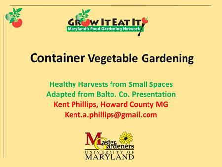 Container Vegetable Gardening Healthy Harvests from Small Spaces Adapted from Balto. Co. Presentation Kent Phillips, Howard County MG