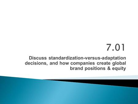 Discuss standardization-versus-adaptation decisions, and how companies create global brand positions & equity.