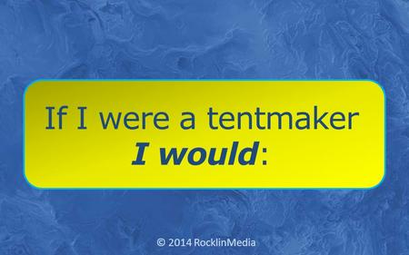 If I were a tentmaker I would: © 2014 RocklinMedia.