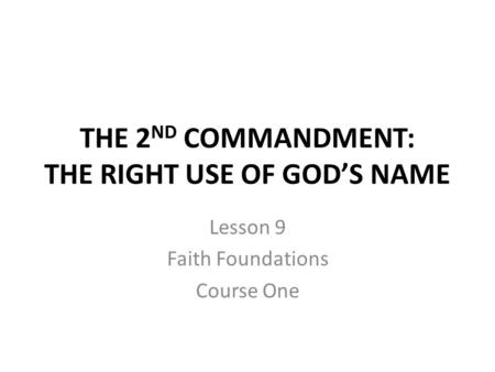 THE 2 ND COMMANDMENT: THE RIGHT USE OF GOD'S NAME Lesson 9 Faith Foundations Course One.