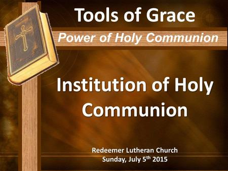 Institution of Holy Communion Redeemer Lutheran Church Sunday, July 5 th 2015 Tools of Grace Power of Holy Communion.