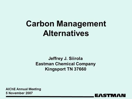 Carbon Management Alternatives Jeffrey J. Siirola Eastman Chemical Company Kingsport TN 37660 AIChE Annual Meeting 5 November 2007.