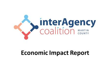 Economic Impact Report. Martin County Interagency Coalition Mission: Promote health and human services by providing a common meeting ground for members.