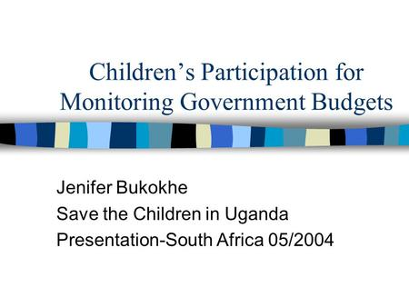 Children's Participation for Monitoring Government Budgets Jenifer Bukokhe Save the Children in Uganda Presentation-South Africa 05/2004.