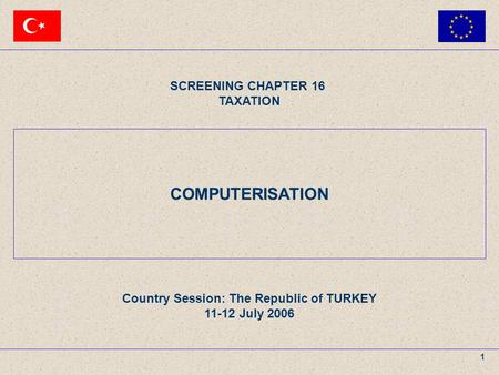 11 – 12 July 2006The Republic of TURKEY SCREENING CHAPTER 16 TAXATION AGENDA ITEM : COMPUTERISATION 1 COMPUTERISATION SCREENING CHAPTER 16 TAXATION Country.