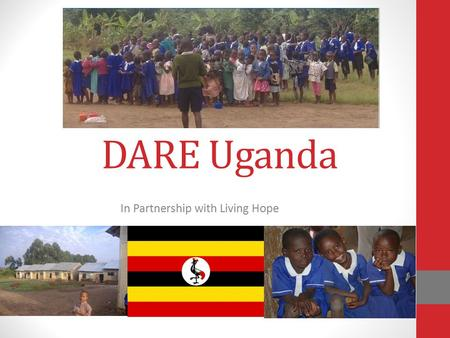 DARE Uganda In Partnership with Living Hope. A Little Bit About Uganda Uganda is a land locked country in east Africa Uganda is bordered on the east by.