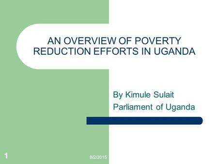 8/2/2015 1 AN OVERVIEW OF POVERTY REDUCTION EFFORTS IN UGANDA By Kimule Sulait Parliament of Uganda.