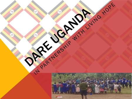 DARE UGANDA IN PARTNERSHIP WITH LIVING HOPE. WHERE IS UGANDA?
