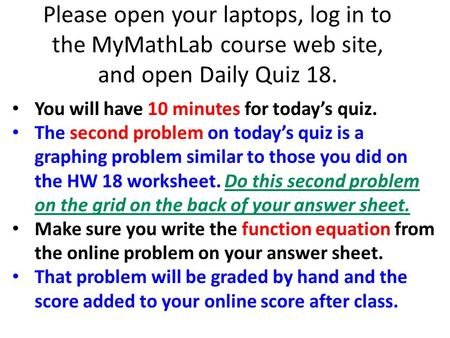 Please open your laptops, log in to the MyMathLab course web site, and open Daily Quiz 18. You will have 10 minutes for today's quiz. The second problem.
