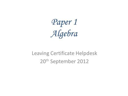 Paper 1 Algebra Leaving Certificate Helpdesk 20 th September 2012.