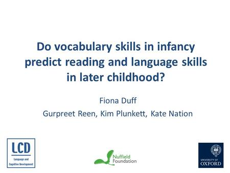 Do vocabulary skills in infancy predict reading and language skills in later childhood? Fiona Duff Gurpreet Reen, Kim Plunkett, Kate Nation.
