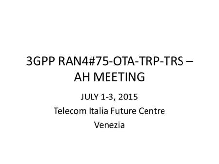 3GPP RAN4#75-OTA-TRP-TRS – AH MEETING JULY 1-3, 2015 Telecom Italia Future Centre Venezia.