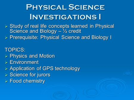 Physical Science Investigations I  Study of real life concepts learned in Physical Science and Biology – ½ credit  Prerequisite: Physical Science and.