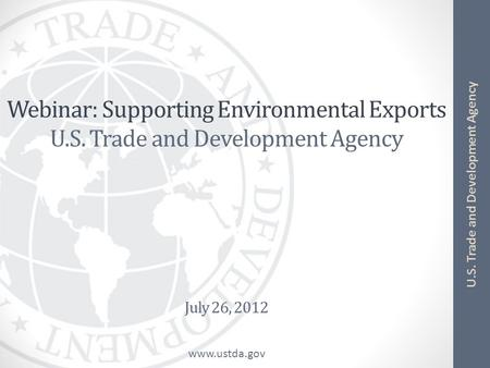 Www.ustda.gov U.S. Trade and Development Agency Webinar: Supporting Environmental Exports U.S. Trade and Development Agency July 26, 2012.
