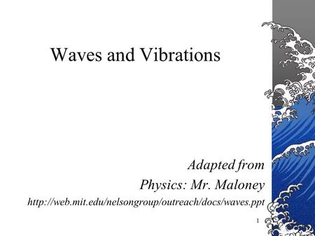 1 Waves and Vibrations Adapted from Physics: Mr. Maloney