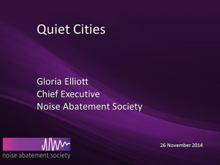 Quiet Cities Gloria Elliott Chief Executive Noise Abatement Society 26 November 2014 26 November 2014.