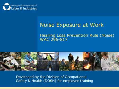Noise Exposure at Work Hearing Loss Prevention Rule (Noise) WAC 296-817 Developed by the Division of Occupational Safety & Health (DOSH) for employee training.