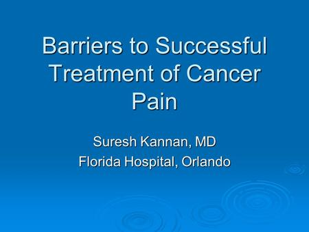 Barriers to Successful Treatment of Cancer Pain Suresh Kannan, MD Florida Hospital, Orlando.