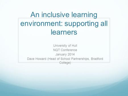 An inclusive learning environment: supporting all learners University of Hull NQT Conference January 2014 Dave Howard (Head of School Partnerships, Bradford.