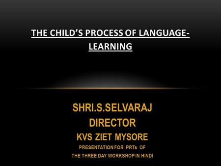 SHRI.S.SELVARAJ DIRECTOR KVS ZIET MYSORE PRESENTATION FOR PRTs OF THE THREE DAY WORKSHOP IN HINDI THE CHILD'S PROCESS OF LANGUAGE- LEARNING.