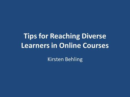 Tips for Reaching Diverse Learners in Online Courses Kirsten Behling.