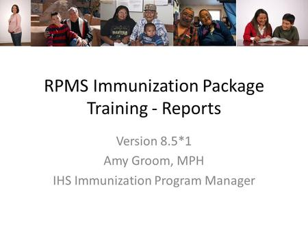 RPMS Immunization Package Training - Reports Version 8.5*1 Amy Groom, MPH IHS Immunization Program Manager.