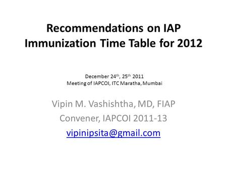 Recommendations on IAP Immunization Time Table for 2012 Vipin M. Vashishtha, MD, FIAP Convener, IAPCOI 2011-13 December 24 th, 25.