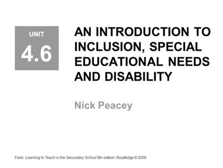 AN INTRODUCTION TO INCLUSION, SPECIAL EDUCATIONAL NEEDS AND DISABILITY Nick Peacey From: Learning to Teach in the Secondary School 5th edition, Routledge.