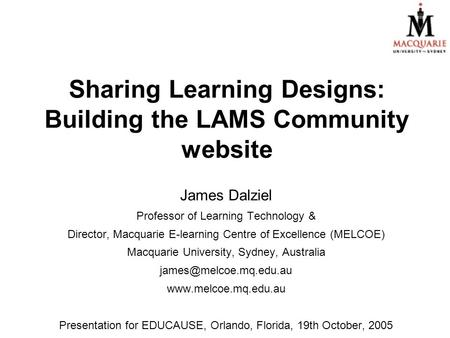 Sharing Learning Designs: Building the LAMS Community website James Dalziel Professor of Learning Technology & Director, Macquarie E-learning Centre of.