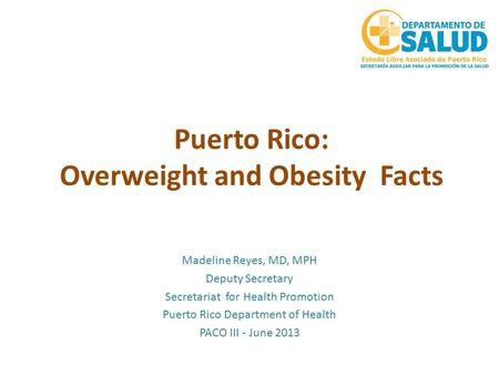 Puerto Rico: Overweight and Obesity Facts Madeline Reyes, MD, MPH Deputy Secretary Secretariat for Health Promotion Puerto Rico Department of Health PACO.