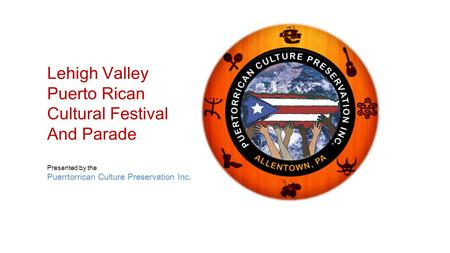 Lehigh Valley Puerto Rican Cultural Festival And Parade Puerrtorrican Culture Preservation Inc Presented by the Puerrtorrican Culture Preservation Inc.