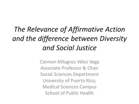 The Relevance of Affirmative Action and the difference between Diversity and Social Justice Carmen Milagros Vélez Vega Associate Professor & Chair Social.