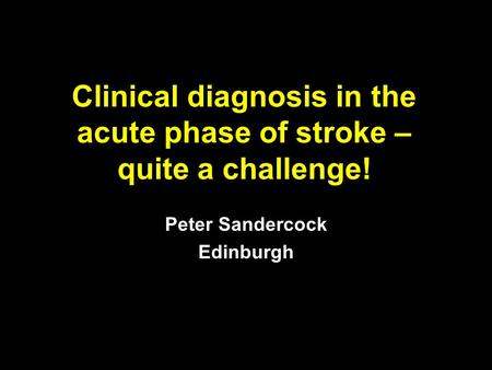 Clinical diagnosis in the acute phase of stroke – quite a challenge! Peter Sandercock Edinburgh.
