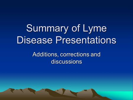 Summary of Lyme Disease Presentations Additions, corrections and discussions.