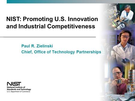 NIST: Promoting U.S. Innovation and Industrial Competitiveness Paul R. Zielinski Chief, Office of Technology Partnerships.